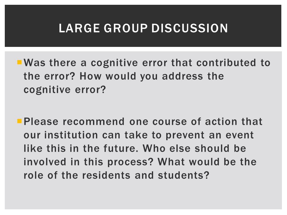 LARGE GROUP DISCUSSION  Was there a cognitive error that contributed to the error.