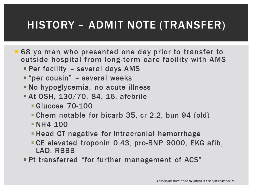  68 yo man who presented one day prior to transfer to outside hospital from long-term care facility with AMS  Per facility – several days AMS  per cousin – several weeks  No hypoglycemia, no acute illness  At OSH, 130/70, 84, 16, afebrile  Glucose 70-100  Chem notable for bicarb 35, cr 2.2, bun 94 (old)  NH4 100  Head CT negative for intracranial hemorrhage  CE elevated troponin 0.43, pro-BNP 9000, EKG afib, LAD, RBBB  Pt transferred for further management of ACS HISTORY – ADMIT NOTE (TRANSFER) Admission note done by intern #1 senior resident #1