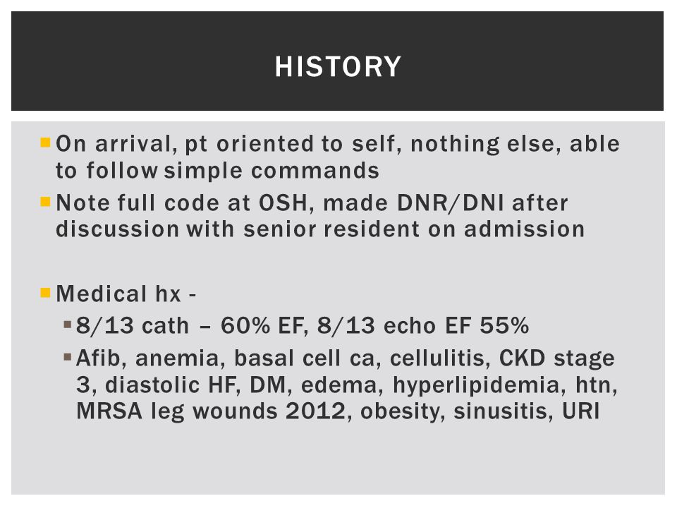  On arrival, pt oriented to self, nothing else, able to follow simple commands  Note full code at OSH, made DNR/DNI after discussion with senior resident on admission  Medical hx -  8/13 cath – 60% EF, 8/13 echo EF 55%  Afib, anemia, basal cell ca, cellulitis, CKD stage 3, diastolic HF, DM, edema, hyperlipidemia, htn, MRSA leg wounds 2012, obesity, sinusitis, URI HISTORY