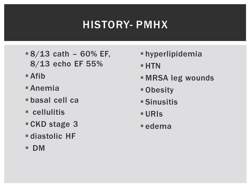  8/13 cath – 60% EF, 8/13 echo EF 55%  Afib  Anemia  basal cell ca  cellulitis  CKD stage 3  diastolic HF  DM  hyperlipidemia  HTN  MRSA leg wounds  Obesity  Sinusitis  URIs  edema HISTORY- PMHX