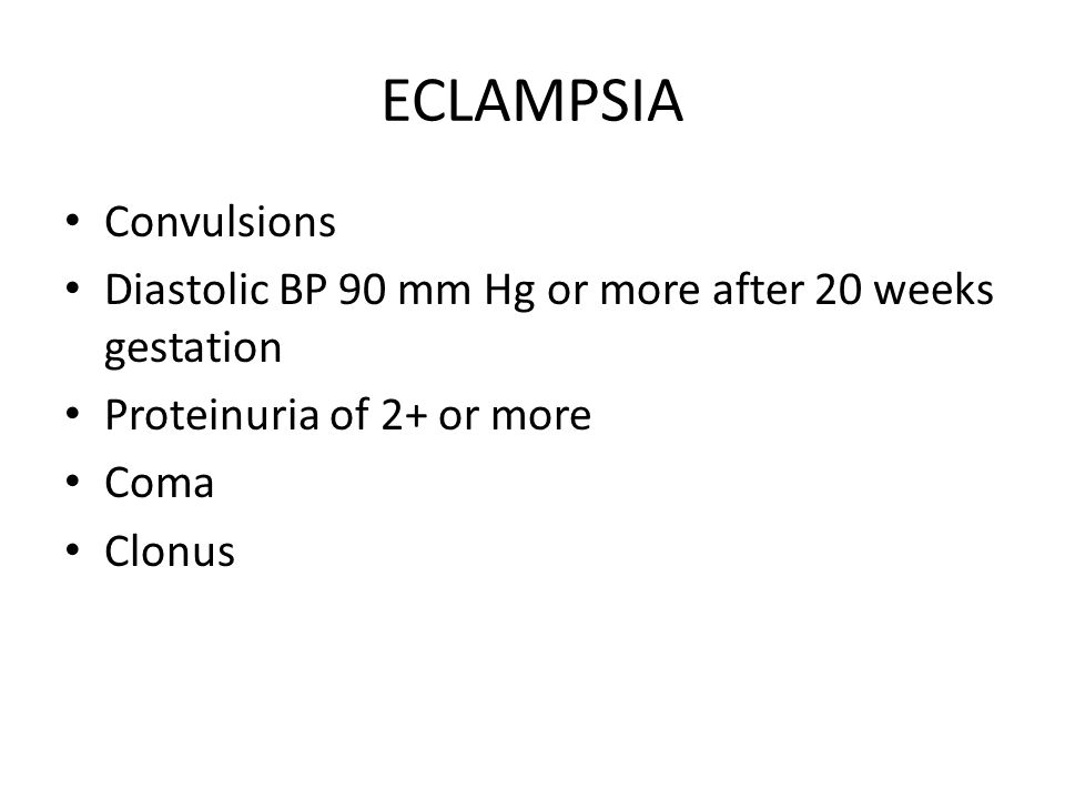 ECLAMPSIA Convulsions Diastolic BP 90 mm Hg or more after 20 weeks gestation Proteinuria of 2+ or more Coma Clonus