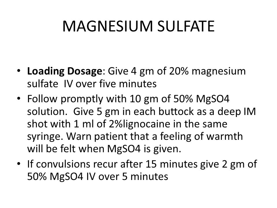 MAGNESIUM SULFATE Loading Dosage: Give 4 gm of 20% magnesium sulfate IV over five minutes Follow promptly with 10 gm of 50% MgSO4 solution.
