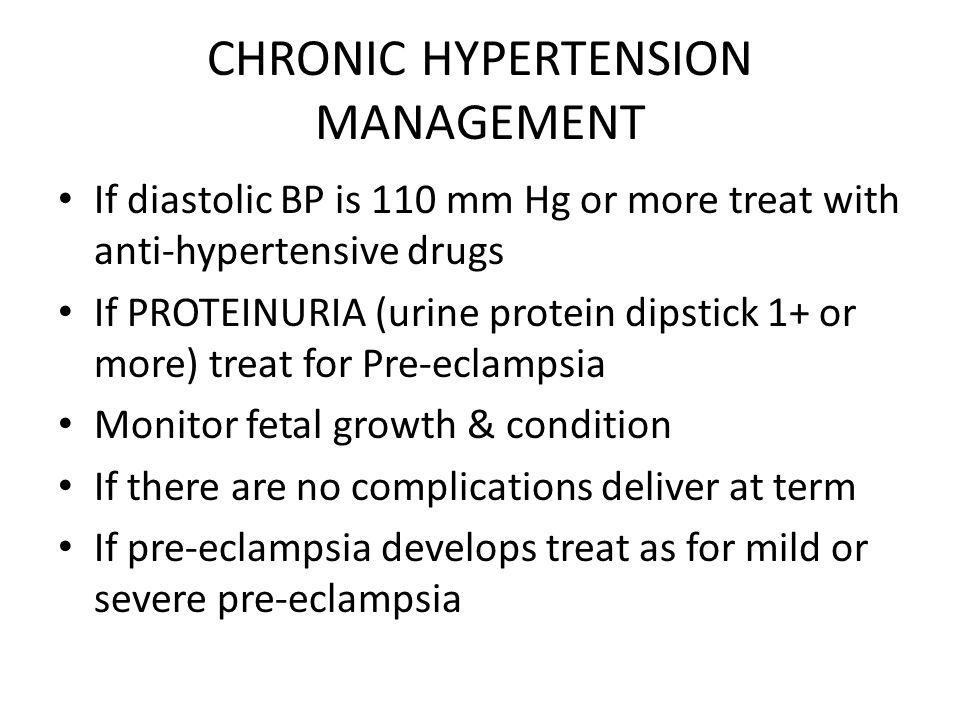 CHRONIC HYPERTENSION MANAGEMENT If diastolic BP is 110 mm Hg or more treat with anti-hypertensive drugs If PROTEINURIA (urine protein dipstick 1+ or more) treat for Pre-eclampsia Monitor fetal growth & condition If there are no complications deliver at term If pre-eclampsia develops treat as for mild or severe pre-eclampsia