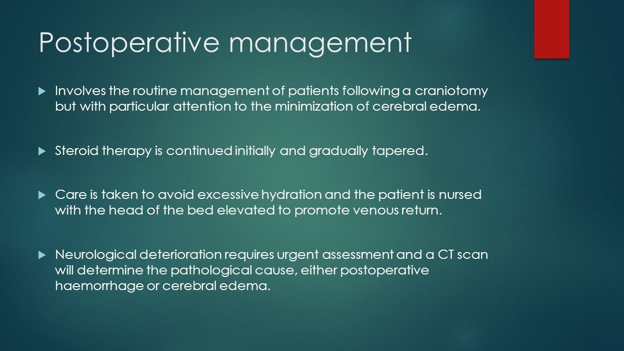 Postoperative management  Involves the routine management of patients following a craniotomy but with particular attention to the minimization of cer