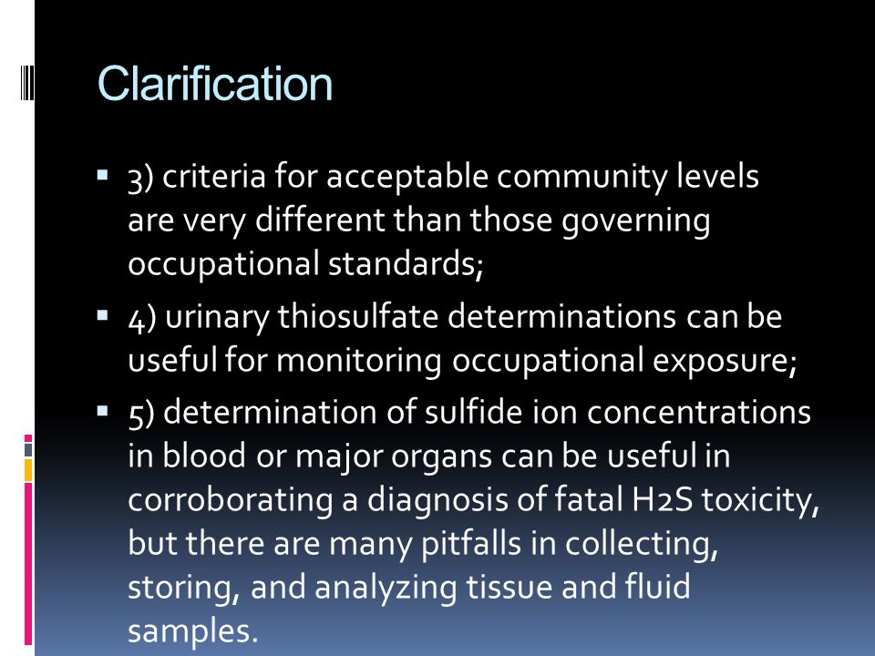 Clarification  3) criteria for acceptable community levels are very different than those governing occupational standards;  4) urinary thiosulfate determinations can be useful for monitoring occupational exposure;  5) determination of sulfide ion concentrations in blood or major organs can be useful in corroborating a diagnosis of fatal H2S toxicity, but there are many pitfalls in collecting, storing, and analyzing tissue and fluid samples.