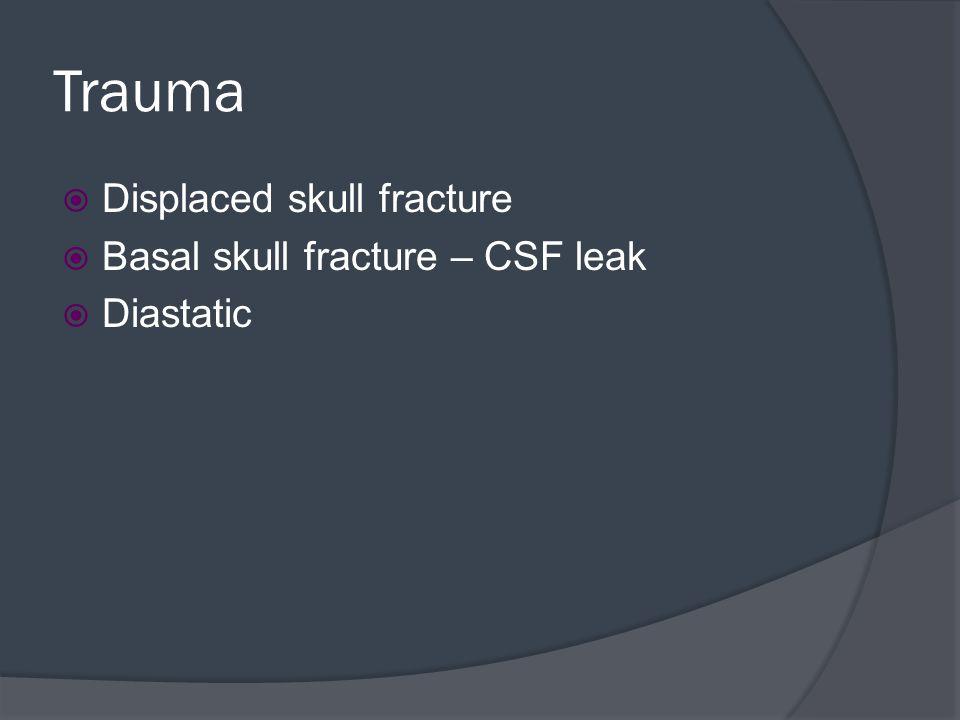 Trauma  Displaced skull fracture  Basal skull fracture – CSF leak  Diastatic