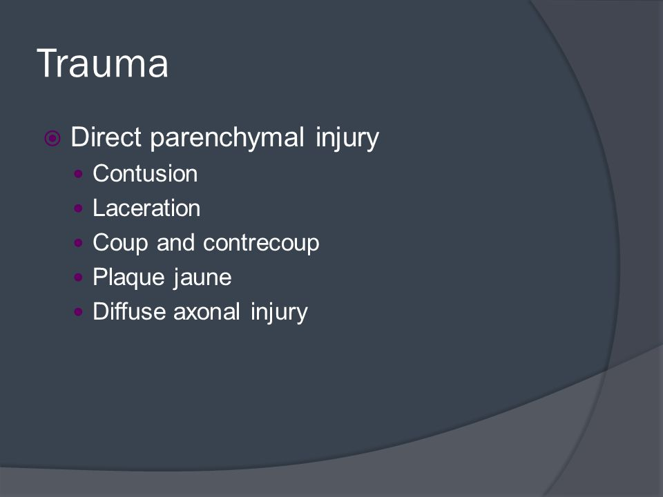 Trauma  Direct parenchymal injury Contusion Laceration Coup and contrecoup Plaque jaune Diffuse axonal injury