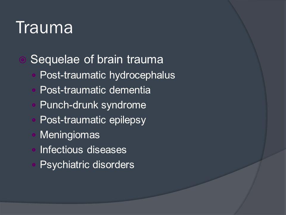 Trauma  Sequelae of brain trauma Post-traumatic hydrocephalus Post-traumatic dementia Punch-drunk syndrome Post-traumatic epilepsy Meningiomas Infect