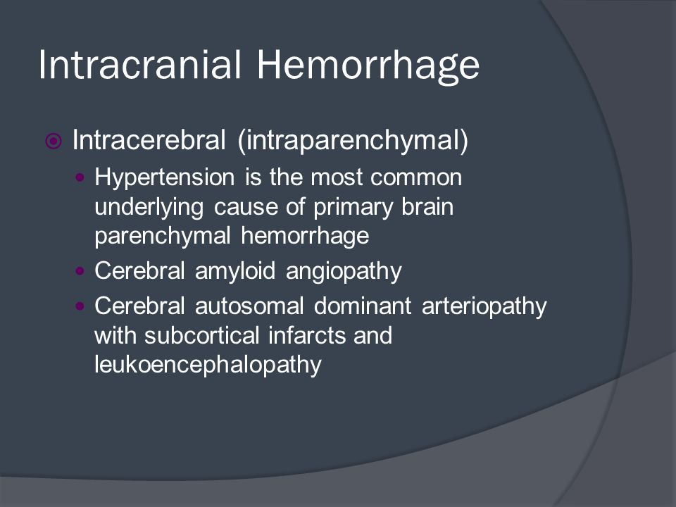 Intracranial Hemorrhage  Intracerebral (intraparenchymal) Hypertension is the most common underlying cause of primary brain parenchymal hemorrhage Ce