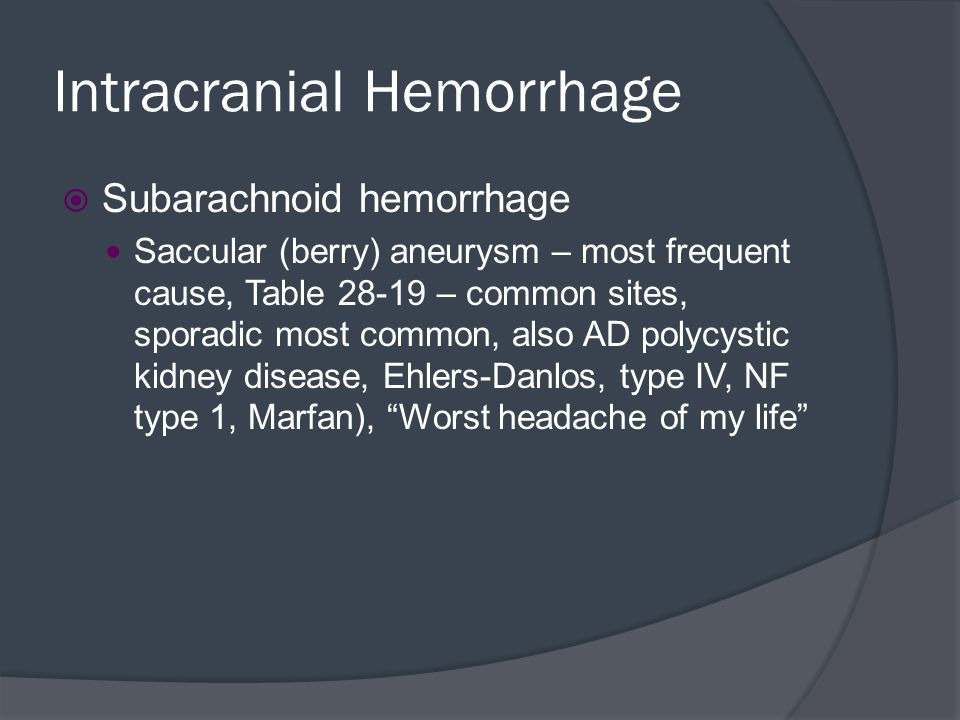 Intracranial Hemorrhage  Subarachnoid hemorrhage Saccular (berry) aneurysm – most frequent cause, Table 28-19 – common sites, sporadic most common, a