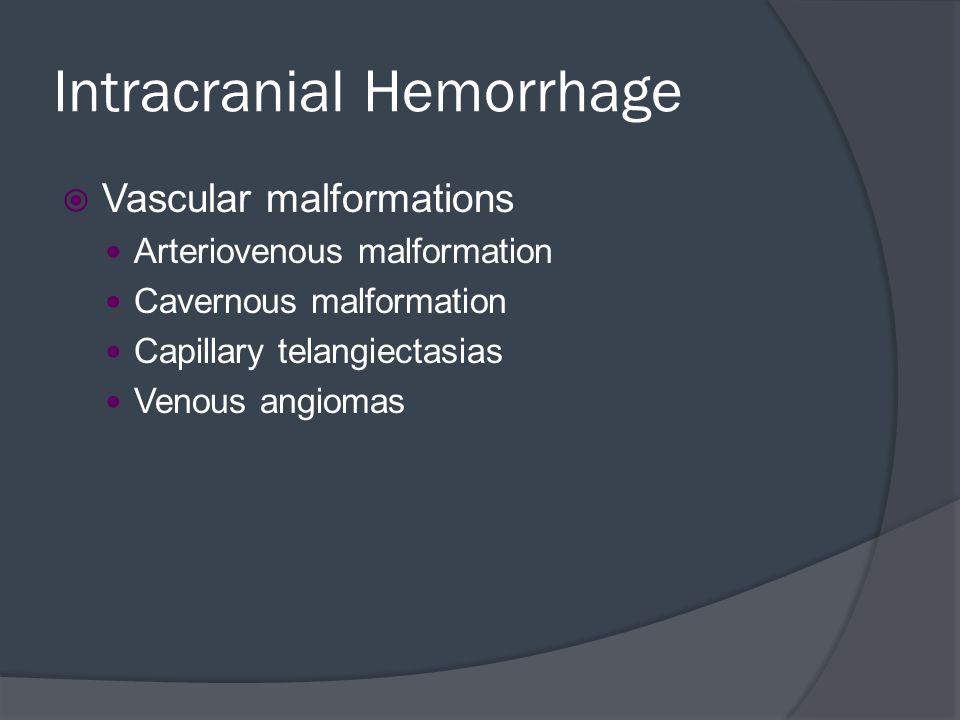 Intracranial Hemorrhage  Vascular malformations Arteriovenous malformation Cavernous malformation Capillary telangiectasias Venous angiomas