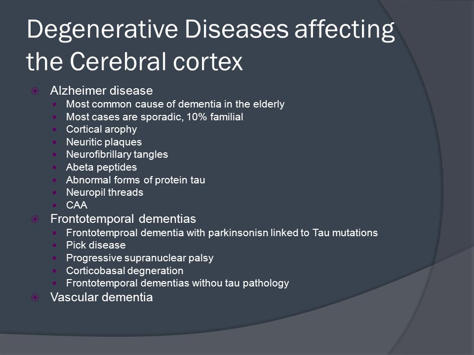 Degenerative Diseases affecting the Cerebral cortex  Alzheimer disease Most common cause of dementia in the elderly Most cases are sporadic, 10% fami