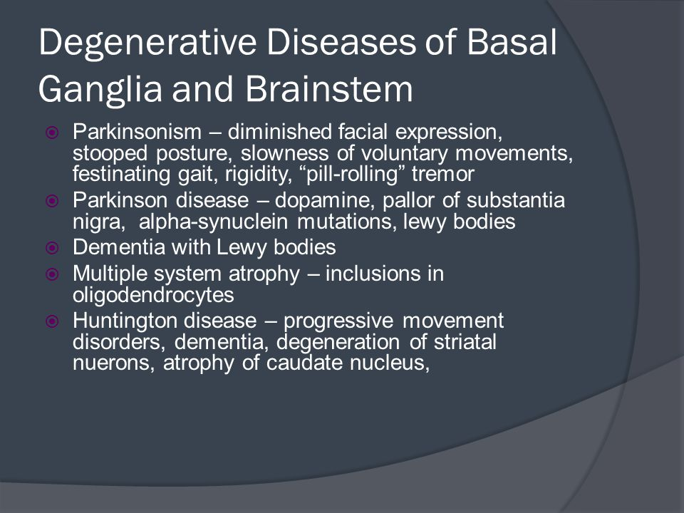 Degenerative Diseases of Basal Ganglia and Brainstem  Parkinsonism – diminished facial expression, stooped posture, slowness of voluntary movements,