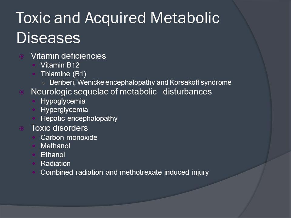 Toxic and Acquired Metabolic Diseases  Vitamin deficiencies Vitamin B12 Thiamine (B1) ○ Beriberi, Wenicke encephalopathy and Korsakoff syndrome  Neu