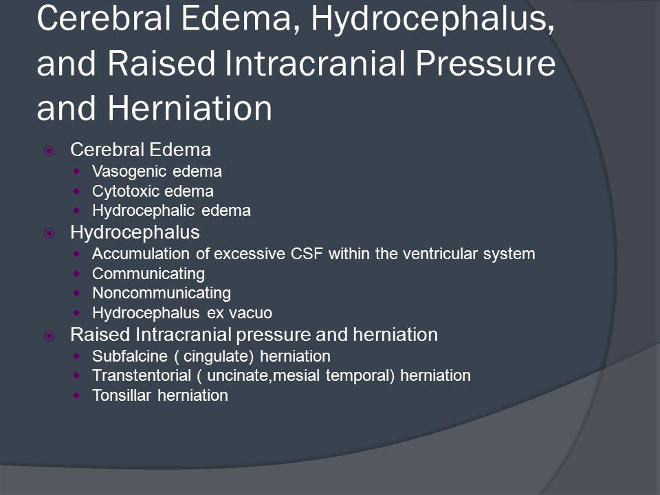 Cerebral Edema, Hydrocephalus, and Raised Intracranial Pressure and Herniation  Cerebral Edema Vasogenic edema Cytotoxic edema Hydrocephalic edema 