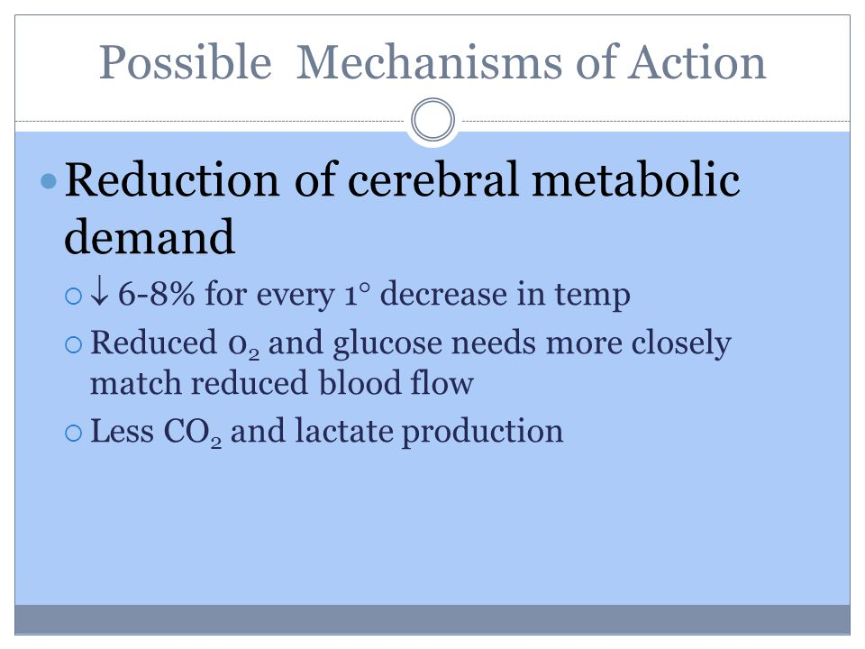 Possible Mechanisms of Action Reduction of cerebral metabolic demand   6-8% for every 1  decrease in temp  Reduced 0 2 and glucose needs more closely match reduced blood flow  Less CO 2 and lactate production