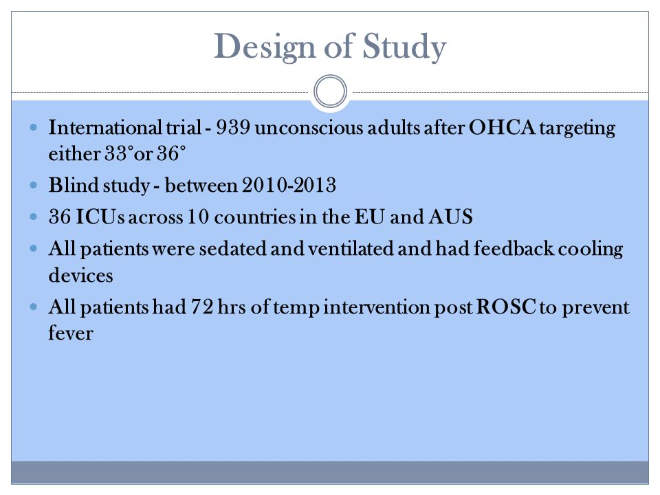 Design of Study International trial - 939 unconscious adults after OHCA targeting either 33°or 36° Blind study - between 2010-2013 36 ICUs across 10 countries in the EU and AUS All patients were sedated and ventilated and had feedback cooling devices All patients had 72 hrs of temp intervention post ROSC to prevent fever