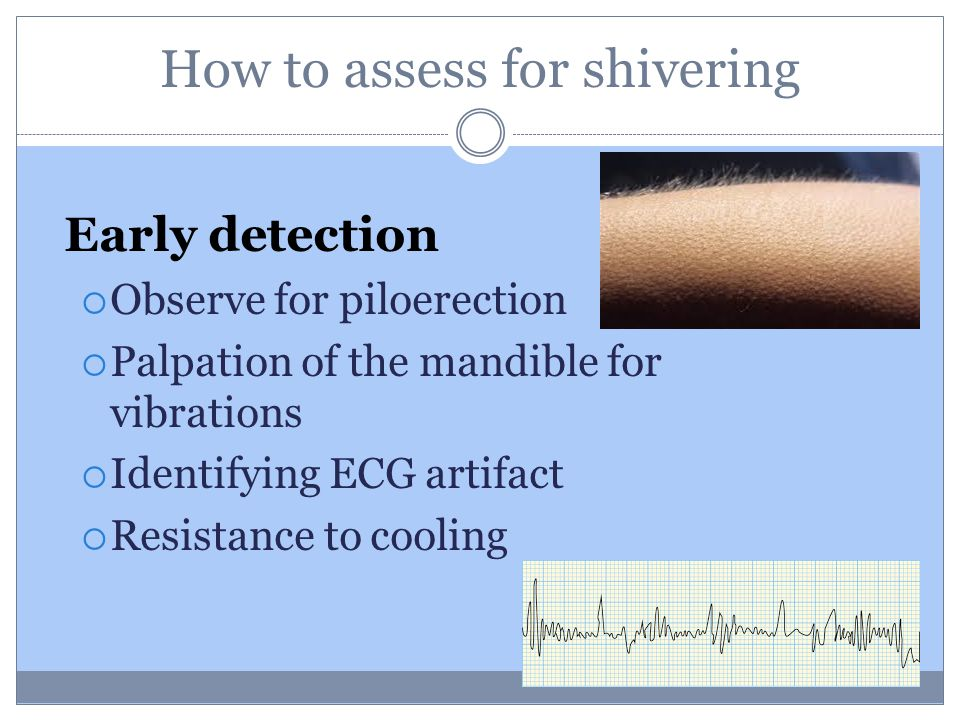 How to assess for shivering Early detection  Observe for piloerection  Palpation of the mandible for vibrations  Identifying ECG artifact  Resistance to cooling