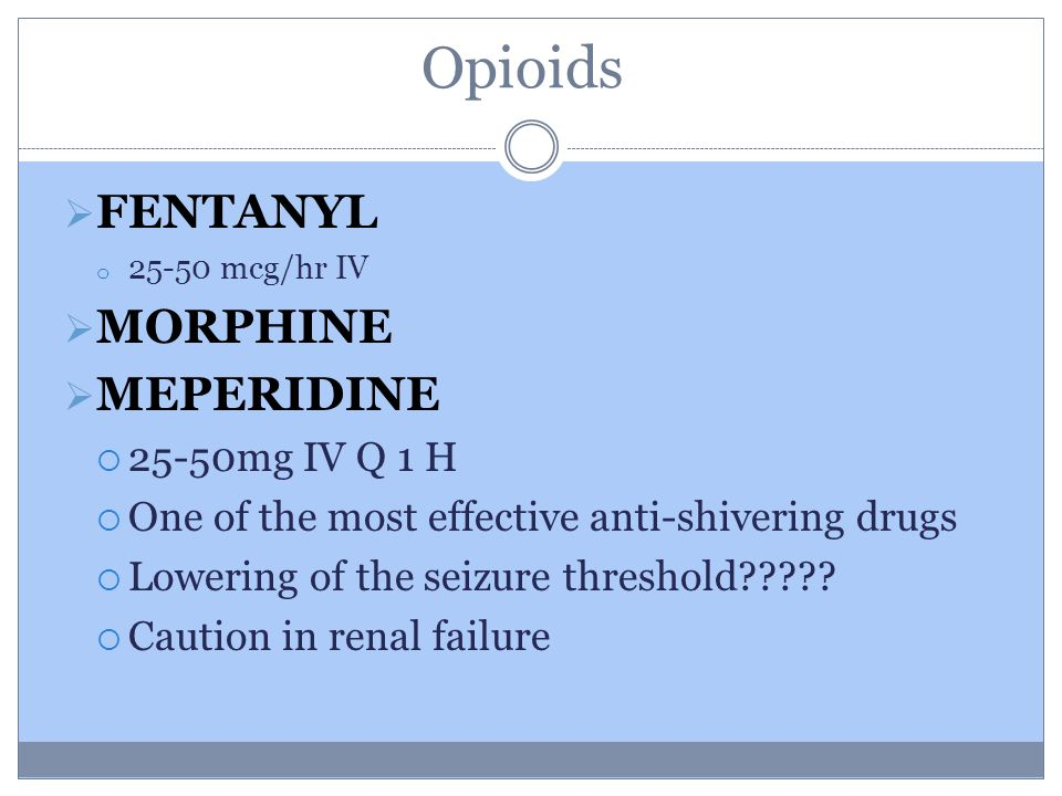 Opioids  FENTANYL o 25-50 mcg/hr IV  MORPHINE  MEPERIDINE  25-50mg IV Q 1 H  One of the most effective anti-shivering drugs  Lowering of the seizure threshold .