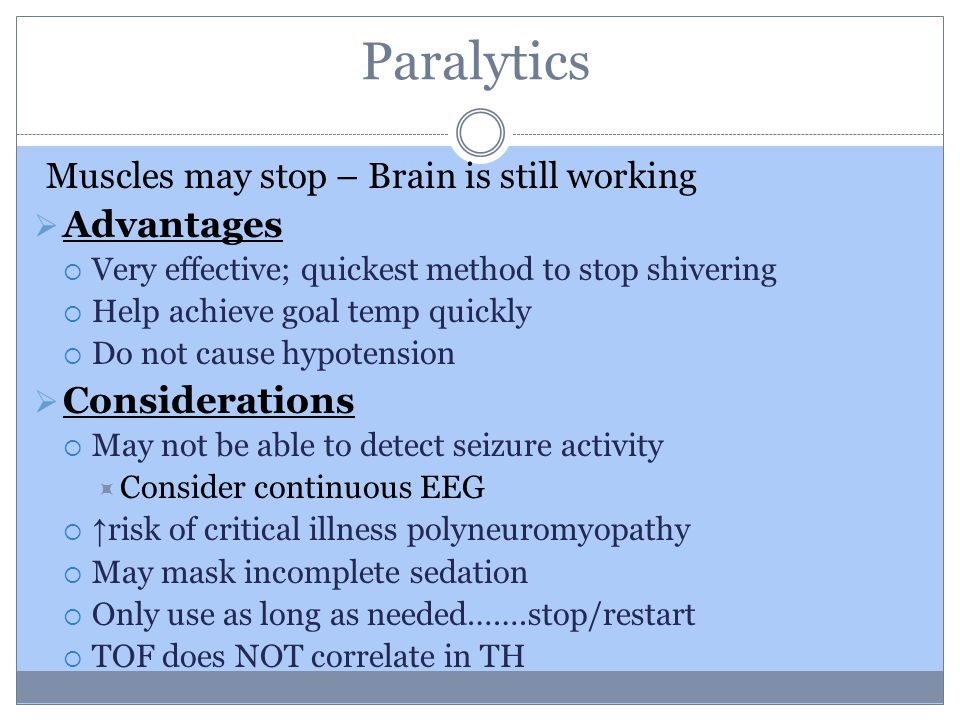 Paralytics Muscles may stop – Brain is still working  Advantages  Very effective; quickest method to stop shivering  Help achieve goal temp quickly  Do not cause hypotension  Considerations  May not be able to detect seizure activity  Consider continuous EEG  ↑ risk of critical illness polyneuromyopathy  May mask incomplete sedation  Only use as long as needed…….stop/restart  TOF does NOT correlate in TH
