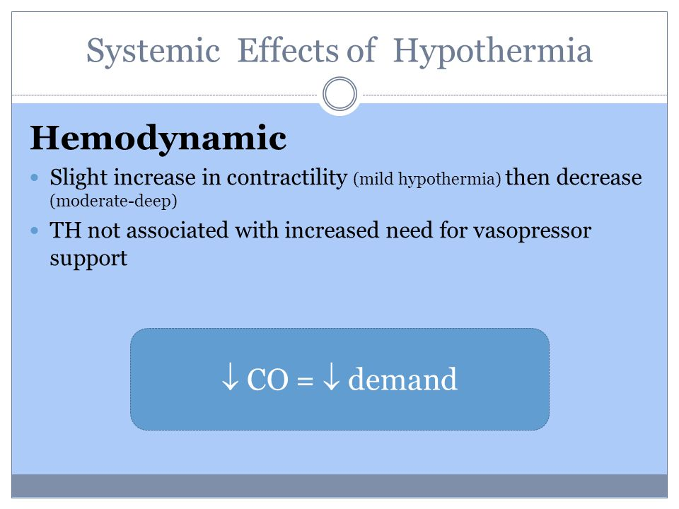 Hemodynamic Slight increase in contractility (mild hypothermia) then decrease (moderate-deep) TH not associated with increased need for vasopressor support  CO =  demand