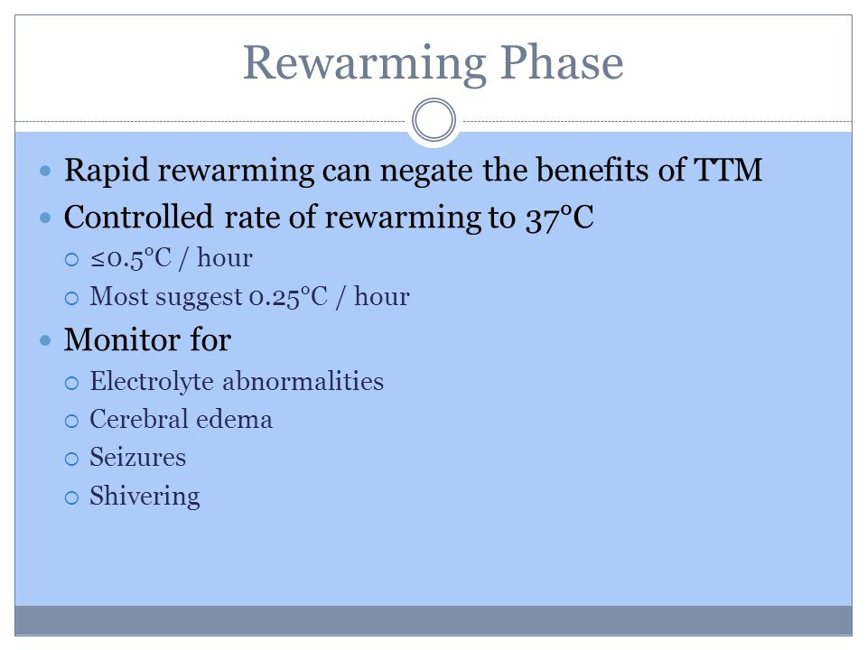 Rewarming Phase Rapid rewarming can negate the benefits of TTM Controlled rate of rewarming to 37°C  ≤0.5°C / hour  Most suggest 0.25°C / hour Monitor for  Electrolyte abnormalities  Cerebral edema  Seizures  Shivering