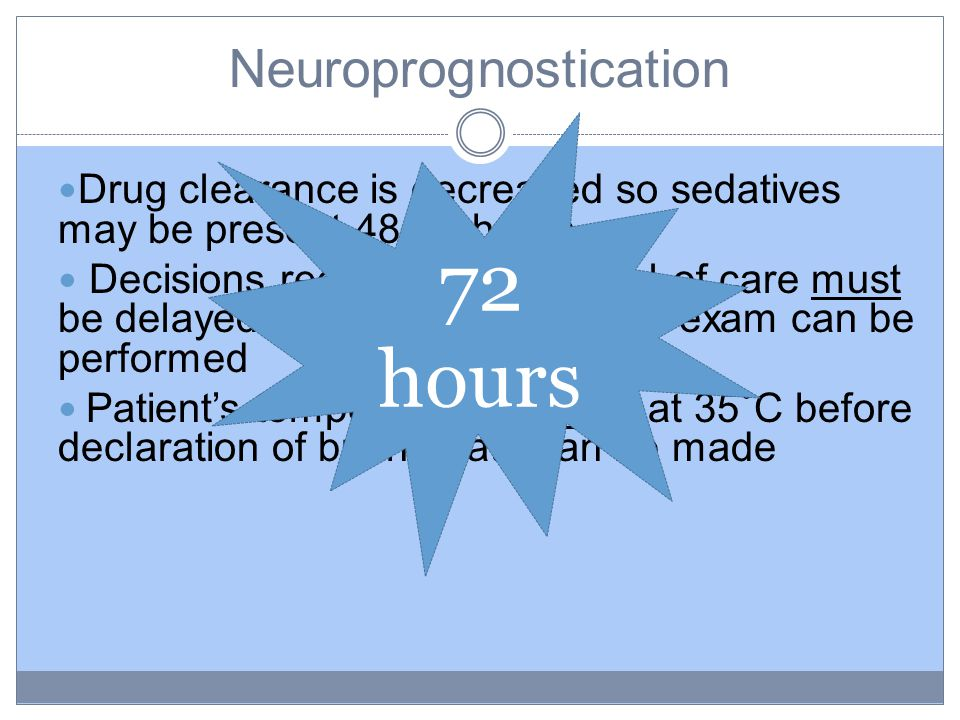 Neuroprognostication Drug clearance is decreased so sedatives may be present 48-72 hours Decisions regarding withdrawal of care must be delayed until adequate clinical exam can be performed Patient's temperature must be at 35˚C before declaration of brain death can be made 72 hours