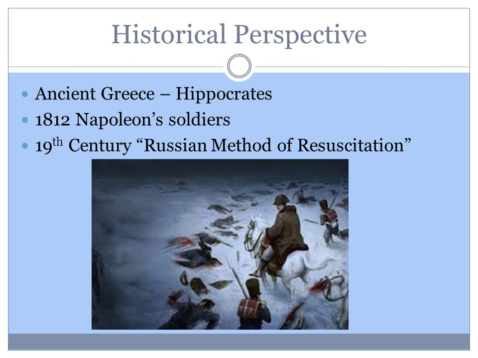 Historical Perspective Ancient Greece – Hippocrates 1812 Napoleon's soldiers 19 th Century Russian Method of Resuscitation