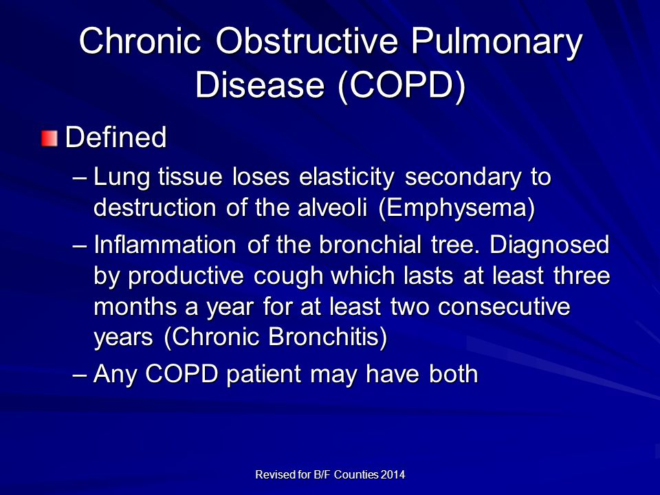 Chronic Obstructive Pulmonary Disease (COPD) Defined –Lung tissue loses elasticity secondary to destruction of the alveoli (Emphysema) –Inflammation of the bronchial tree.