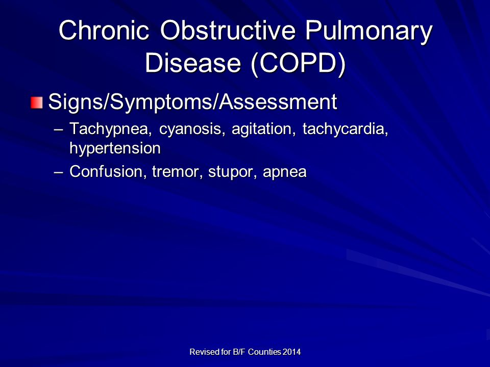 Chronic Obstructive Pulmonary Disease (COPD) Signs/Symptoms/Assessment –Tachypnea, cyanosis, agitation, tachycardia, hypertension –Confusion, tremor, stupor, apnea Revised for B/F Counties 2014