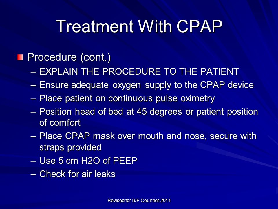 Treatment With CPAP Procedure (cont.) –EXPLAIN THE PROCEDURE TO THE PATIENT –Ensure adequate oxygen supply to the CPAP device –Place patient on continuous pulse oximetry –Position head of bed at 45 degrees or patient position of comfort –Place CPAP mask over mouth and nose, secure with straps provided –Use 5 cm H2O of PEEP –Check for air leaks Revised for B/F Counties 2014