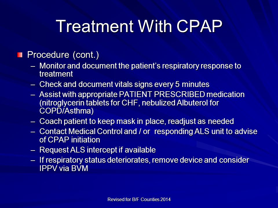 Treatment With CPAP Procedure (cont.) –Monitor and document the patient's respiratory response to treatment –Check and document vitals signs every 5 minutes –Assist with appropriate PATIENT PRESCRIBED medication (nitroglycerin tablets for CHF, nebulized Albuterol for COPD/Asthma) –Coach patient to keep mask in place, readjust as needed –Contact Medical Control and / or responding ALS unit to advise of CPAP initiation –Request ALS intercept if available –If respiratory status deteriorates, remove device and consider IPPV via BVM Revised for B/F Counties 2014