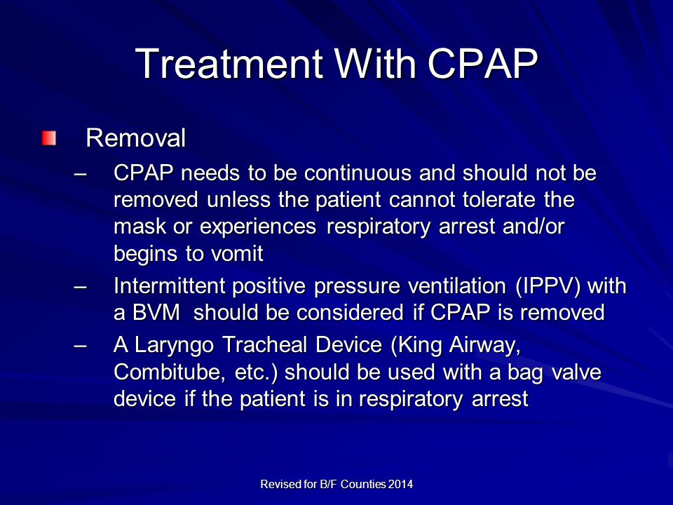 Treatment With CPAP Removal –CPAP needs to be continuous and should not be removed unless the patient cannot tolerate the mask or experiences respiratory arrest and/or begins to vomit –Intermittent positive pressure ventilation (IPPV) with a BVM should be considered if CPAP is removed –A Laryngo Tracheal Device (King Airway, Combitube, etc.) should be used with a bag valve device if the patient is in respiratory arrest Revised for B/F Counties 2014