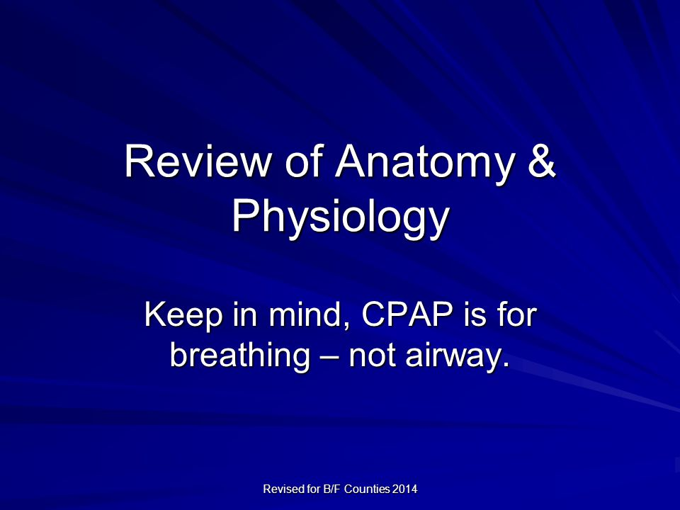 Review of Anatomy & Physiology Keep in mind, CPAP is for breathing – not airway.