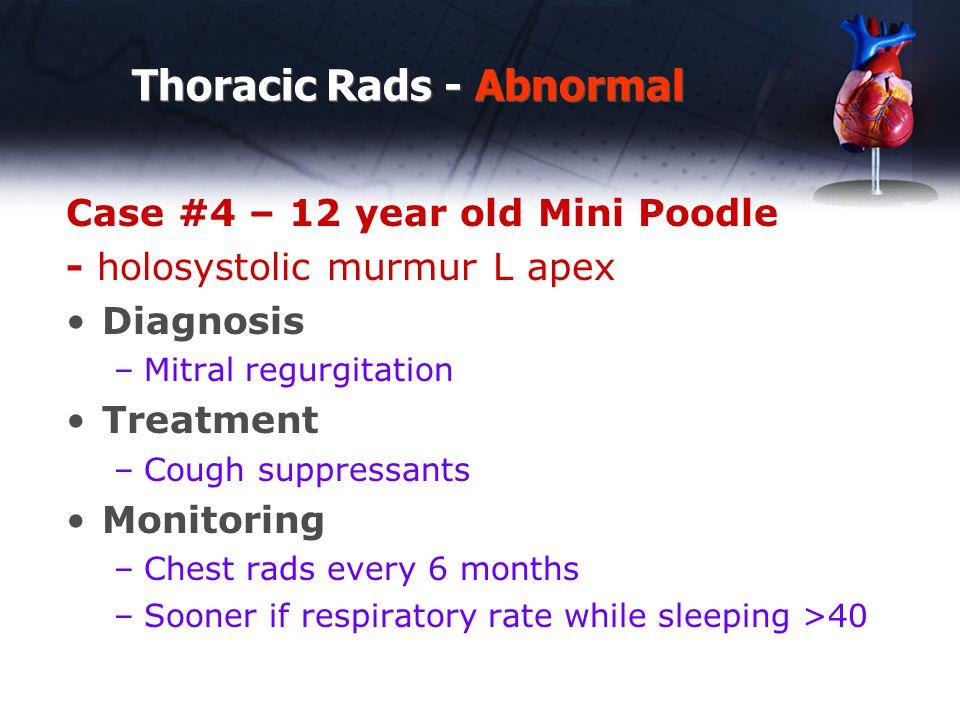 Thoracic Rads - Abnormal Case #4 – 12 year old Mini Poodle - holosystolic murmur L apex Diagnosis –Mitral regurgitation Treatment –Cough suppressants