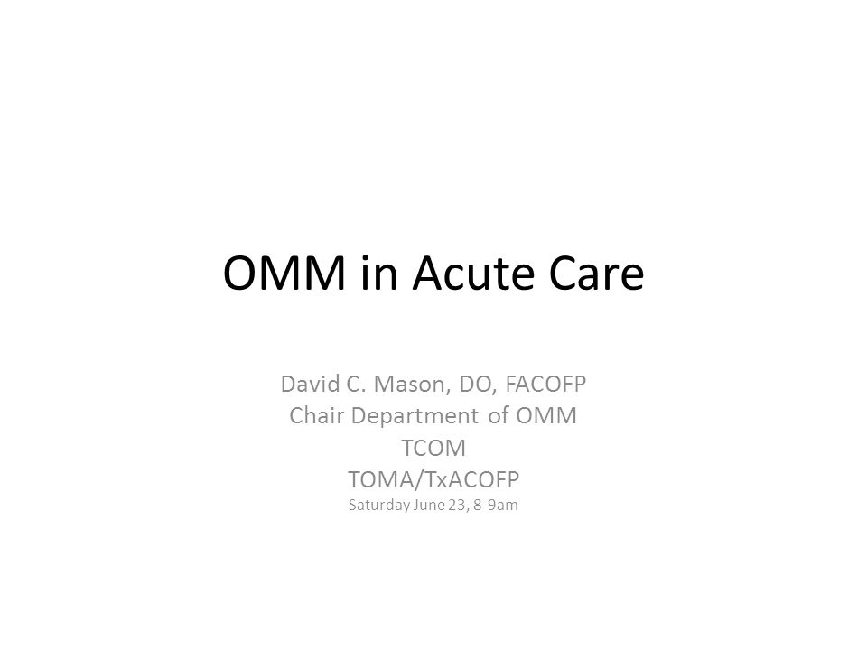 OMM in Acute Care David C. Mason, DO, FACOFP Chair Department of OMM TCOM TOMA/TxACOFP Saturday June 23, 8-9am