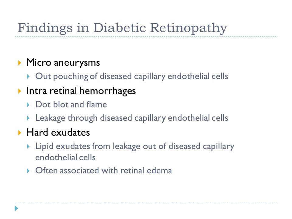 Findings in Diabetic Retinopathy  Micro aneurysms  Out pouching of diseased capillary endothelial cells  Intra retinal hemorrhages  Dot blot and f