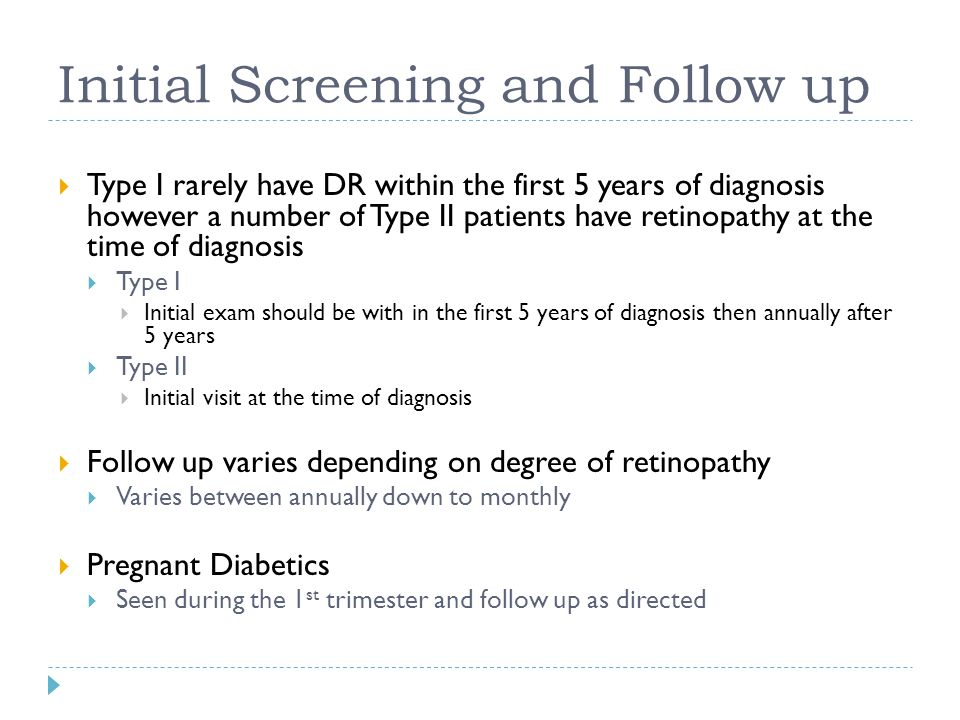 Initial Screening and Follow up  Type I rarely have DR within the first 5 years of diagnosis however a number of Type II patients have retinopathy at