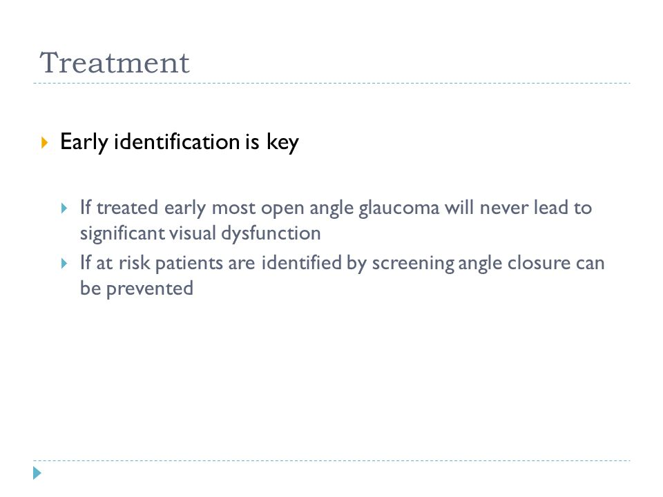 Treatment  Early identification is key  If treated early most open angle glaucoma will never lead to significant visual dysfunction  If at risk pat