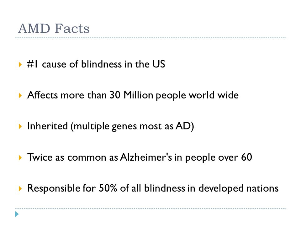 AMD Facts  #1 cause of blindness in the US  Affects more than 30 Million people world wide  Inherited (multiple genes most as AD)  Twice as common