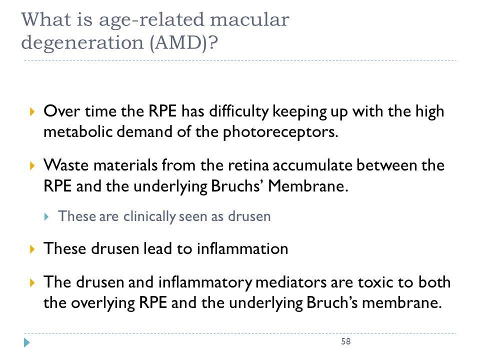 58 What is age-related macular degeneration (AMD)?  Over time the RPE has difficulty keeping up with the high metabolic demand of the photoreceptors.
