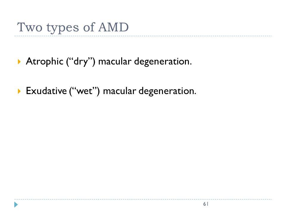 "61 Two types of AMD  Atrophic (""dry"") macular degeneration.  Exudative (""wet"") macular degeneration."