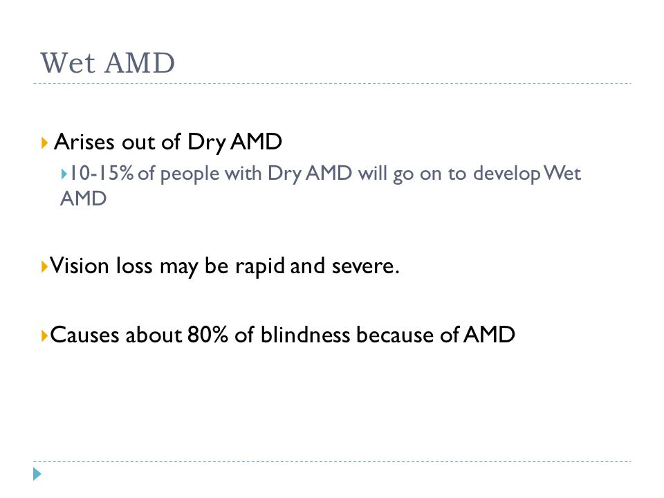 Wet AMD  Arises out of Dry AMD  10-15% of people with Dry AMD will go on to develop Wet AMD  Vision loss may be rapid and severe.  Causes about 80