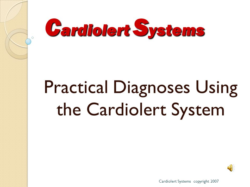 Practical Diagnoses Using the Cardiolert System Cardiolert Systems copyright 2007 C ardiolert S ystems