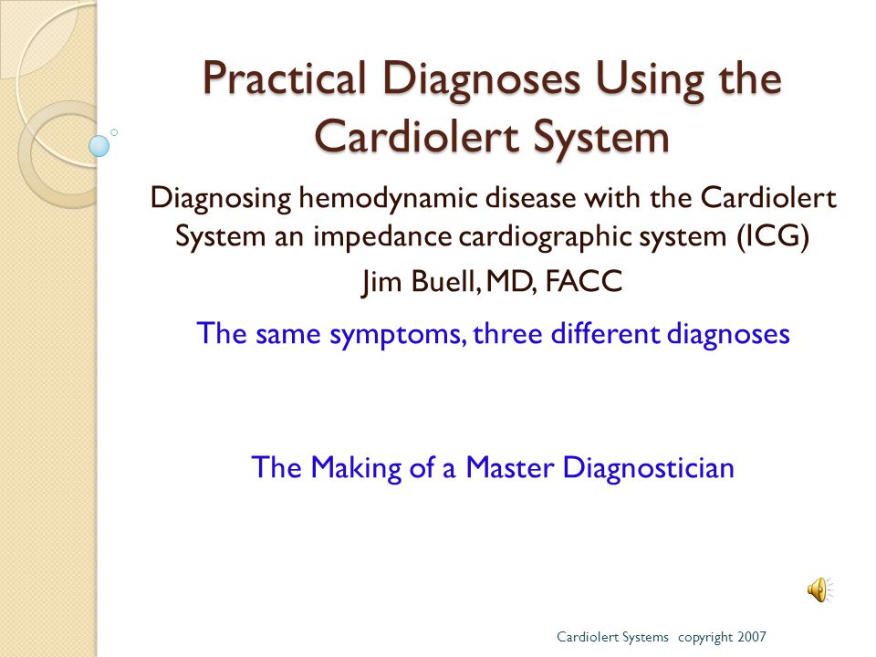 Practical Diagnoses Using the Cardiolert System Diagnosing hemodynamic disease with the Cardiolert System an impedance cardiographic system (ICG) Jim Buell, MD, FACC The same symptoms, three different diagnoses The Making of a Master Diagnostician Cardiolert Systems copyright 2007