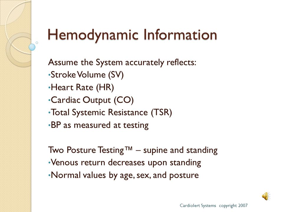 Hemodynamic Information Assume the System accurately reflects: Stroke Volume (SV) Heart Rate (HR) Cardiac Output (CO) Total Systemic Resistance (TSR) BP as measured at testing Two Posture Testing™ – supine and standing Venous return decreases upon standing Normal values by age, sex, and posture Cardiolert Systems copyright 2007