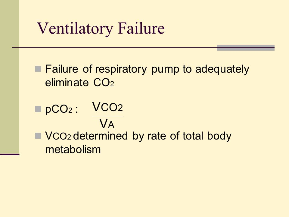 Ventilatory Failure Failure of respiratory pump to adequately eliminate CO 2 pCO 2 : V CO 2 determined by rate of total body metabolism V CO 2 VAVA