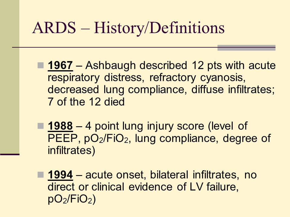 ARDS – History/Definitions 1967 – Ashbaugh described 12 pts with acute respiratory distress, refractory cyanosis, decreased lung compliance, diffuse i