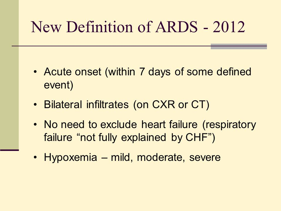 New Definition of ARDS - 2012 Acute onset (within 7 days of some defined event) Bilateral infiltrates (on CXR or CT) No need to exclude heart failure
