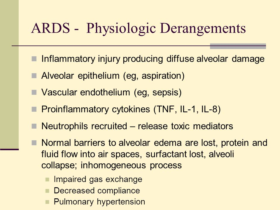 ARDS - Physiologic Derangements Inflammatory injury producing diffuse alveolar damage Alveolar epithelium (eg, aspiration) Vascular endothelium (eg, sepsis) Proinflammatory cytokines (TNF, IL-1, IL-8) Neutrophils recruited – release toxic mediators Normal barriers to alveolar edema are lost, protein and fluid flow into air spaces, surfactant lost, alveoli collapse; inhomogeneous process Impaired gas exchange Decreased compliance Pulmonary hypertension